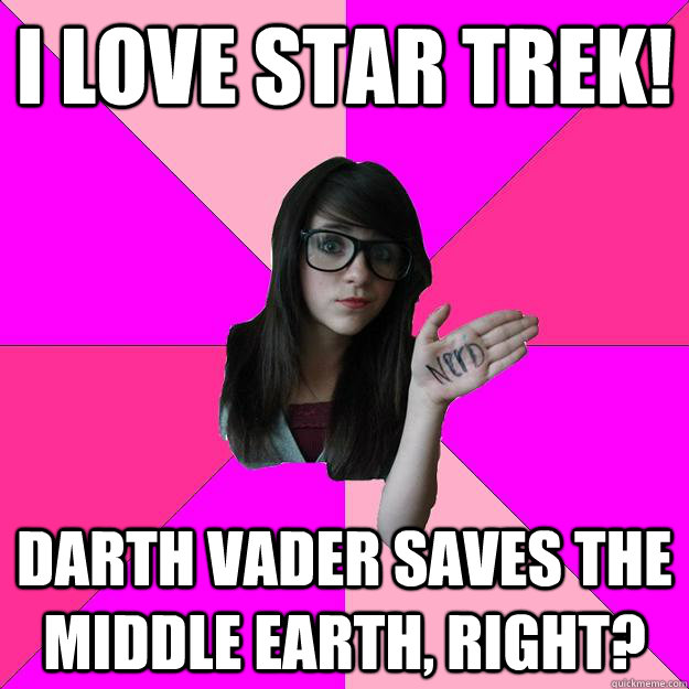 I love star trek! Darth vader saves the middle earth, right?  Idiot Nerd Girl