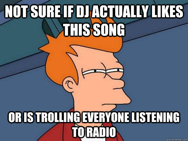 Not sure if DJ actually likes this song or is trolling everyone listening to radio  Futurama Fry