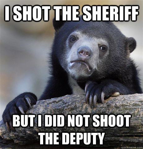 i shot the sheriff but i did not shoot the deputy - i shot the sheriff but i did not shoot the deputy  Misc