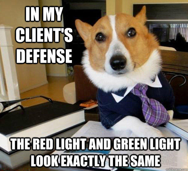 In my client's defense The red light and green light look exactly the same - In my client's defense The red light and green light look exactly the same  Lawyer Dog