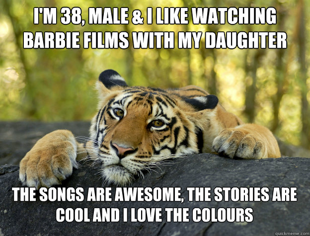 I'm 38, male & I like watching Barbie films with my daughter The songs are awesome, the stories are cool and I love the colours