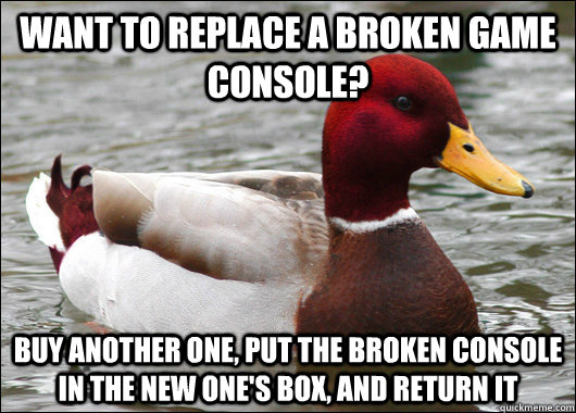 Want to replace a broken game console? Buy another one, put the broken console in the new one's box, and return it - Want to replace a broken game console? Buy another one, put the broken console in the new one's box, and return it  Malicious Advice Mallard
