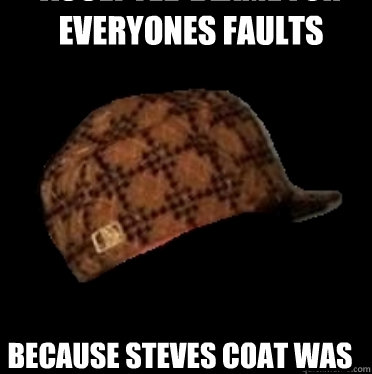accepted blame for everyones faults because steves coat was too hard to photoshop   Good Guy Scumbag hat