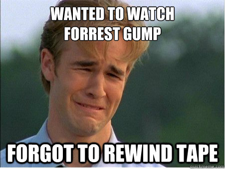 wanted to watch  forrest gump forgot to rewind tape - wanted to watch  forrest gump forgot to rewind tape  1990s Problems