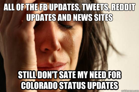 All of the FB updates, tweets, reddit updates and news sites still don't sate my need for Colorado status updates - All of the FB updates, tweets, reddit updates and news sites still don't sate my need for Colorado status updates  First World Problems