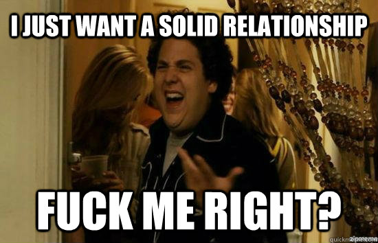 I just want a solid relationship  Fuck me right? - I just want a solid relationship  Fuck me right?  Jonah Hill - Fuck me right