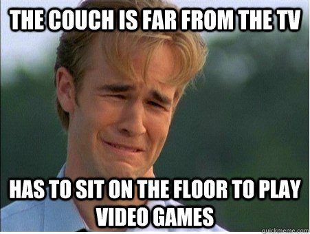 The Couch is far from the TV Has to sit on the floor to play video games - The Couch is far from the TV Has to sit on the floor to play video games  1990s Problems