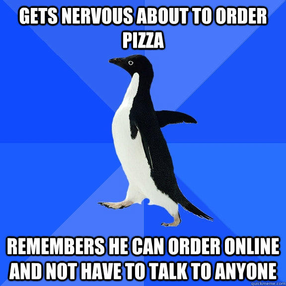 Gets nervous about to Order Pizza remembers he can order online and not have to talk to anyone - Gets nervous about to Order Pizza remembers he can order online and not have to talk to anyone  Socially Awkward Penguin