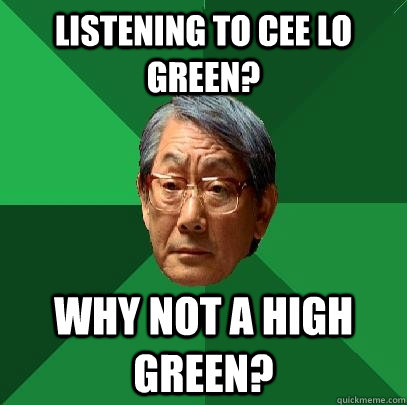 Listening to Cee Lo Green? Why not A High Green? - Listening to Cee Lo Green? Why not A High Green?  High Expectations Asian Father