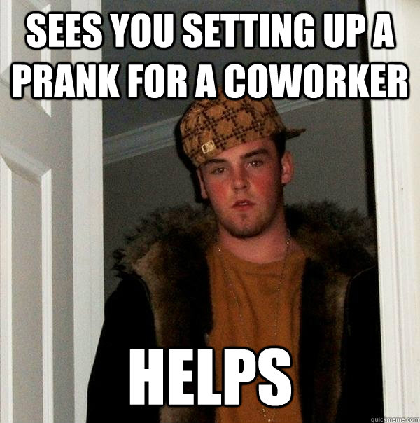 sees you setting up a prank for a coworker  helps - sees you setting up a prank for a coworker  helps  Scumbag Steve