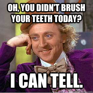 Oh, you didn't brush your teeth today? I can tell. - Oh, you didn't brush your teeth today? I can tell.  Psychotic Willy Wonka