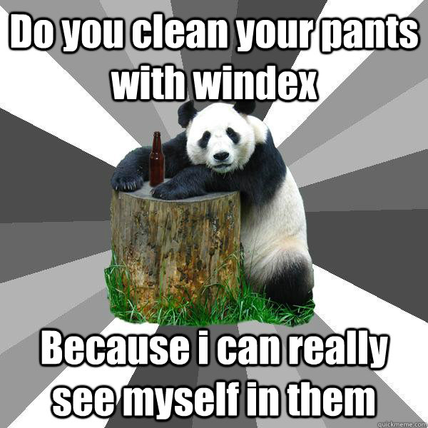 Do you clean your pants with windex Because i can really see myself in them - Do you clean your pants with windex Because i can really see myself in them  Pickup-Line Panda