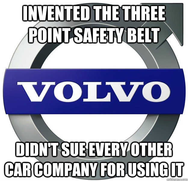 Invented the three point safety belt didn't sue every other car company for using it - Invented the three point safety belt didn't sue every other car company for using it  Good Guy Volvo