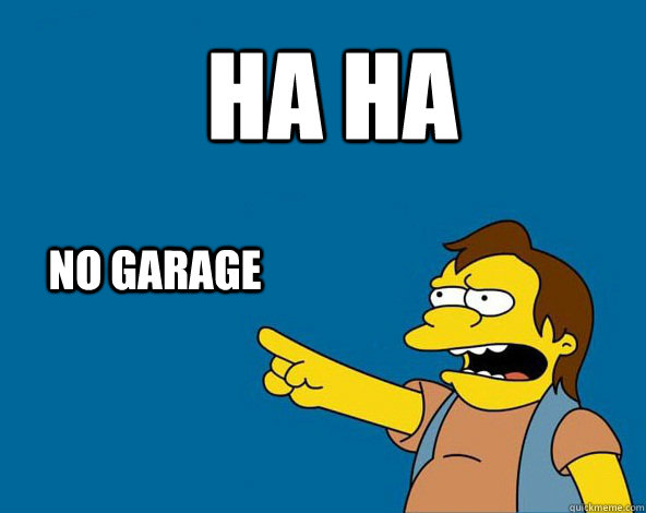 HA HA NO GARAGE