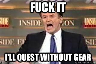FUCK IT I'll quest without gear