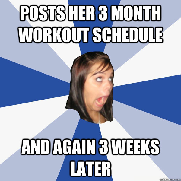 posts her 3 month workout schedule  and again 3 weeks later - posts her 3 month workout schedule  and again 3 weeks later  Annoying Facebook Girl