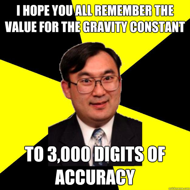 I hope you all remember the value for the gravity constant to 3,000 digits of accuracy