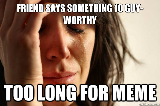 Friend says something 10 guy-worthy Too long for meme - Friend says something 10 guy-worthy Too long for meme  First World Problems