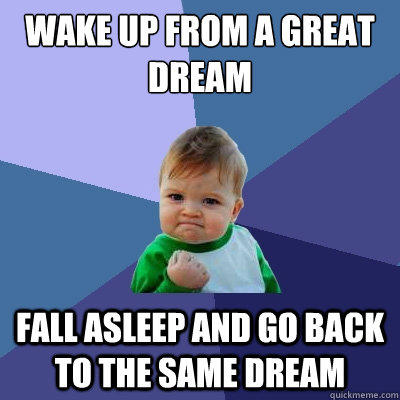 wake up from a great dream Fall asleep and go back to the same dream - wake up from a great dream Fall asleep and go back to the same dream  Success Kid
