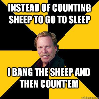 Instead of counting sheep to go to sleep I bang the sheep and then count'em - Instead of counting sheep to go to sleep I bang the sheep and then count'em  John Steigerwald