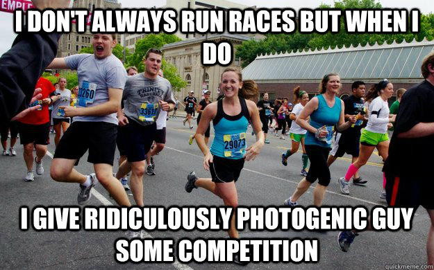 I don't always run races but when i do i give ridiculously photogenic guy some competition - I don't always run races but when i do i give ridiculously photogenic guy some competition  Misc