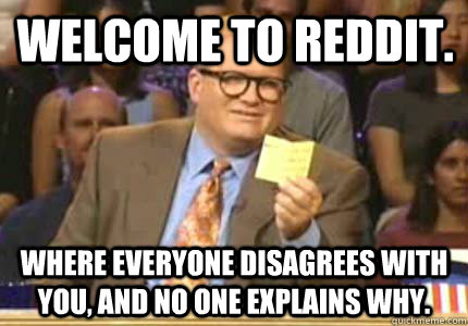 Welcome to reddit. Where everyone disagrees with you, and no one explains why. - Welcome to reddit. Where everyone disagrees with you, and no one explains why.  Misc