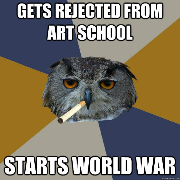 Gets rejected from Art School Starts World War  Art Student Owl