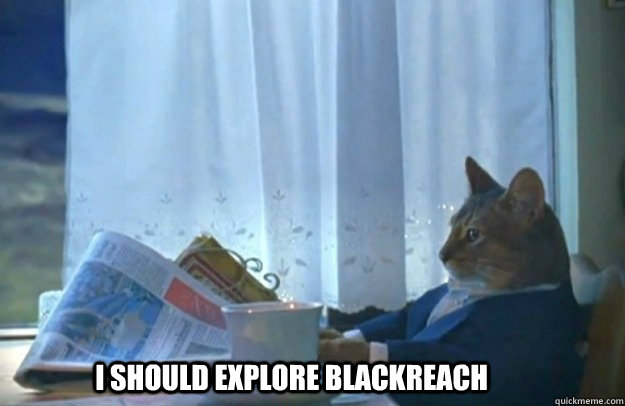 I SHOULD EXPLORE BLACKREACH
