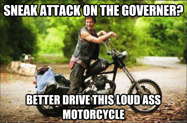 Sneak attack on the governer? Better drive this loud ass motorcycle - Sneak attack on the governer? Better drive this loud ass motorcycle  Oblivious Daryl