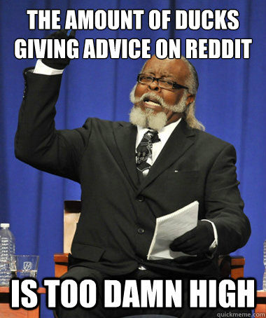 THE amount of ducks giving advice on reddit is too damn high - THE amount of ducks giving advice on reddit is too damn high  The Rent Is Too Damn High