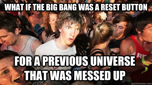 What if the big bang was a reset button for a previous universe that was messed up - What if the big bang was a reset button for a previous universe that was messed up  Sudden Clarity Clarence