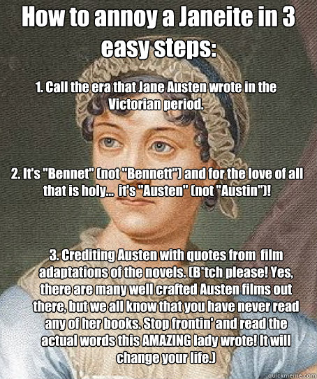 How to annoy a Janeite in 3 easy steps: 1. Call the era that Jane Austen wrote in the Victorian period. 3. Crediting Austen with quotes from  film adaptations of the novels. (B*tch please! Yes, there are many well crafted Austen films out there, but we al