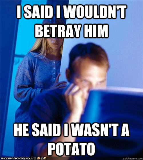 I said I wouldn't betray him He said I wasn't a potato - I said I wouldn't betray him He said I wasn't a potato  Redditors Wife