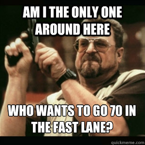 Am i the only one around here Who wants to go 70 in the fast lane? - Am i the only one around here Who wants to go 70 in the fast lane?  Misc