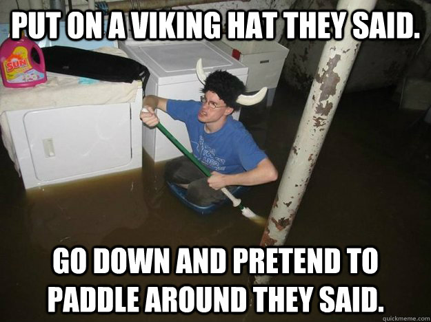 Put on a viking hat they said. Go down and pretend to paddle around they said.