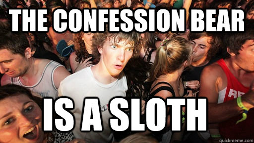 The confession bear is a sloth - The confession bear is a sloth  Sudden Clarity Clarence