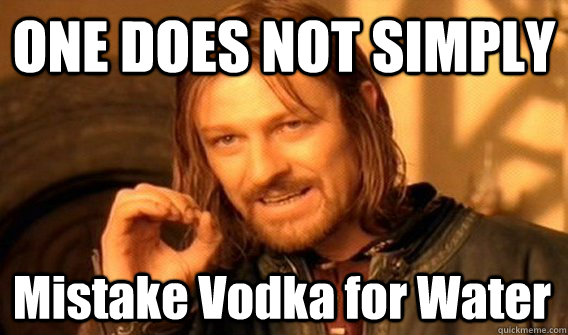 ONE DOES NOT SIMPLY Mistake Vodka for Water - ONE DOES NOT SIMPLY Mistake Vodka for Water  One Does Not Simply