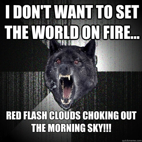 I don't want to set the world on fire... RED FLASH CLOUDS CHOKING OUT THE MORNING SKY!!! - I don't want to set the world on fire... RED FLASH CLOUDS CHOKING OUT THE MORNING SKY!!!  Insanity Wolf