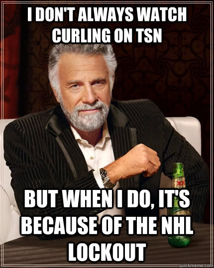i don't always watch curling on tsn but when i do, it's because of the nhl lockout - i don't always watch curling on tsn but when i do, it's because of the nhl lockout  The Most Interesting Man In The World