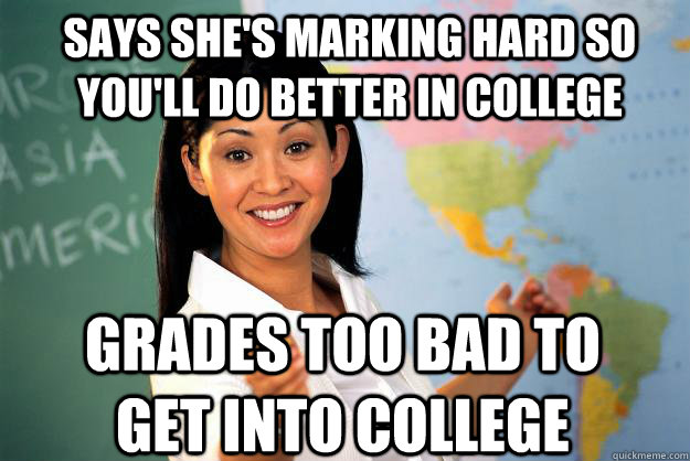 says she's marking hard so you'll do better in college grades too bad to get into college - says she's marking hard so you'll do better in college grades too bad to get into college  Unhelpful High School Teacher