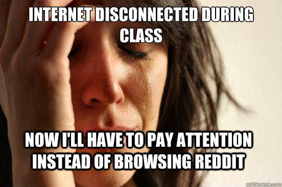 Internet disconnected during class now i'll have to pay attention instead of browsing reddit - Internet disconnected during class now i'll have to pay attention instead of browsing reddit  First World Problems