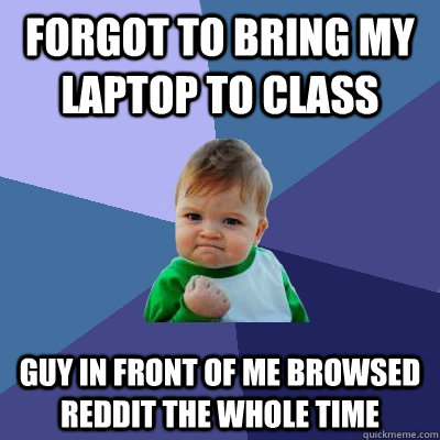 Forgot to bring my laptop to class Guy in front of me browsed reddit the whole time - Forgot to bring my laptop to class Guy in front of me browsed reddit the whole time  Success Kid