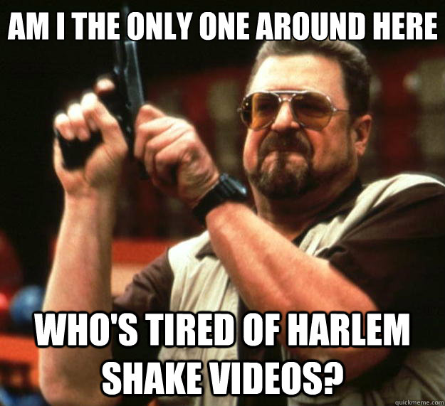 Am I the only one around here who's tired of harlem shake videos? - Am I the only one around here who's tired of harlem shake videos?  Big Lebowski