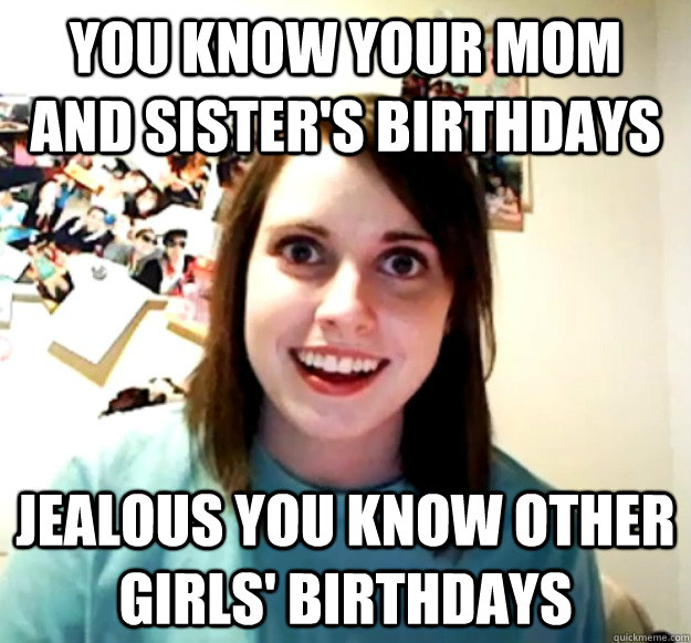 you know your mom and sister's birthdays jealous you know other girls' birthdays - you know your mom and sister's birthdays jealous you know other girls' birthdays  Overly Attached Girlfriend