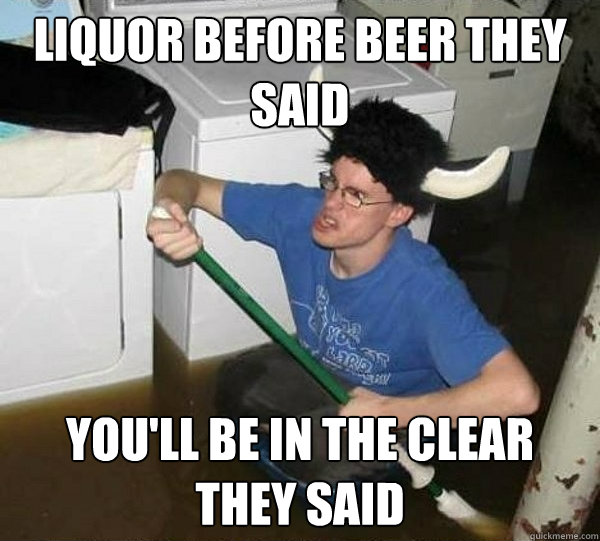 liquor before beer they said you'll be in the clear they said - liquor before beer they said you'll be in the clear they said  They said