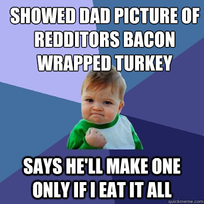 showed dad picture of redditors bacon wrapped turkey says he'll make one only if i eat it all - showed dad picture of redditors bacon wrapped turkey says he'll make one only if i eat it all  Success Kid