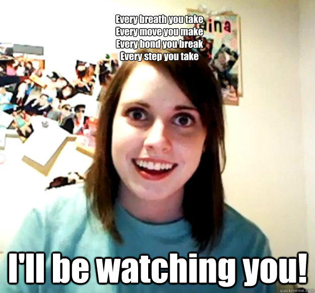 Every breath you take Every move you make Every bond you break Every step you take I'll be watching you! -  Every breath you take Every move you make Every bond you break Every step you take I'll be watching you!  Overly Attached Girlfriend