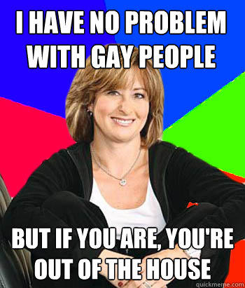I have no problem with gay people but if you are, you're out of the house - I have no problem with gay people but if you are, you're out of the house  Sheltering Suburban Mom
