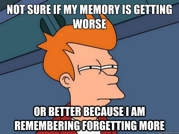 Not sure if my memory is getting worse Or better because i am remembering forgetting more - Not sure if my memory is getting worse Or better because i am remembering forgetting more  Misc