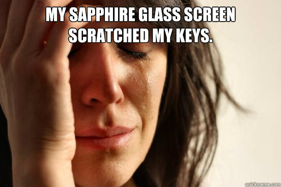 My Sapphire glass screen scratched my keys.  - My Sapphire glass screen scratched my keys.   First World Problems